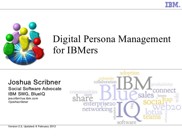 Digital Persona Management for IBMers Joshua Scribner Social Software Advocate IBM SWG, BlueIQ [email_address] @joshscribn...