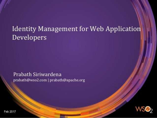 Identity Management for Web Application Developers Prabath Siriwardena prabath@wso2.com | prabath@apache.org Feb 2017