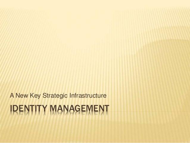 IDENTITY MANAGEMENT A New Key Strategic Infrastructure