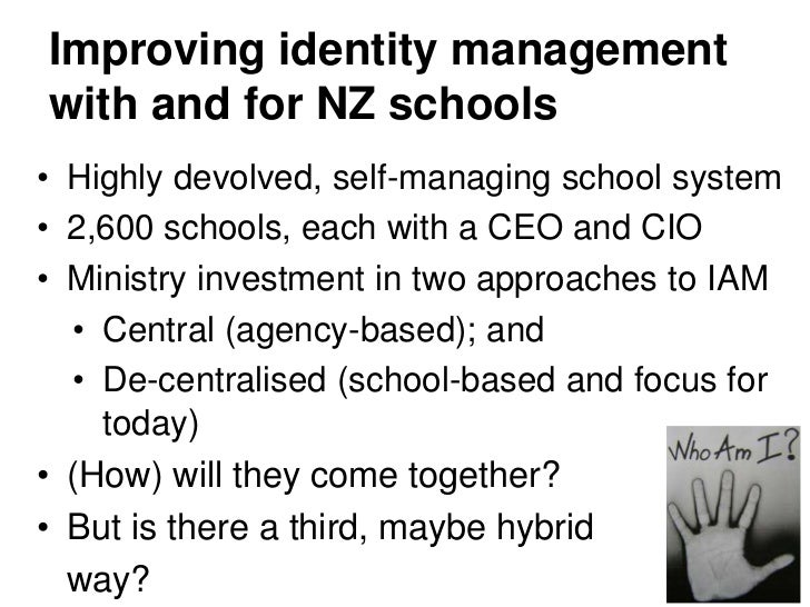 Improving identity managementwith and for NZ schools• Highly devolved, self-managing school system• 2,600 schools, each wi...