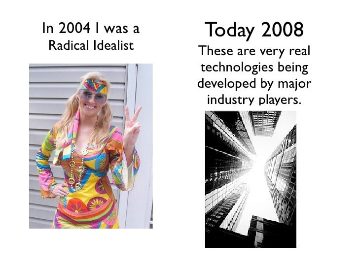 Today 2008 In 2004 I was a Radical Idealist   These are very real                    technologies being                   ...