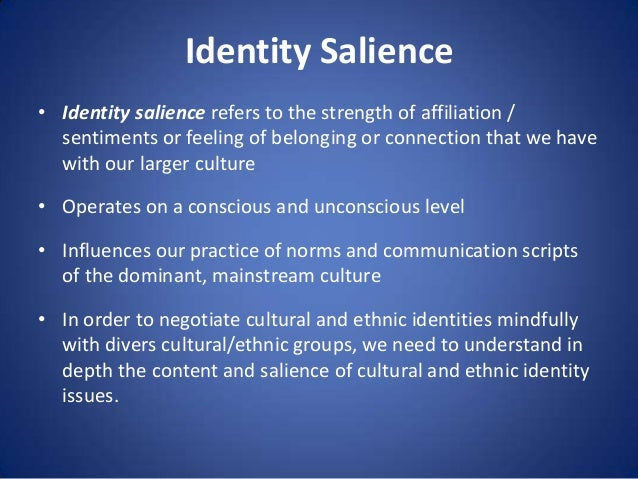Identity Salience • Identity salience refers to the strength of affiliation / sentiments or feeling of belonging or connec...