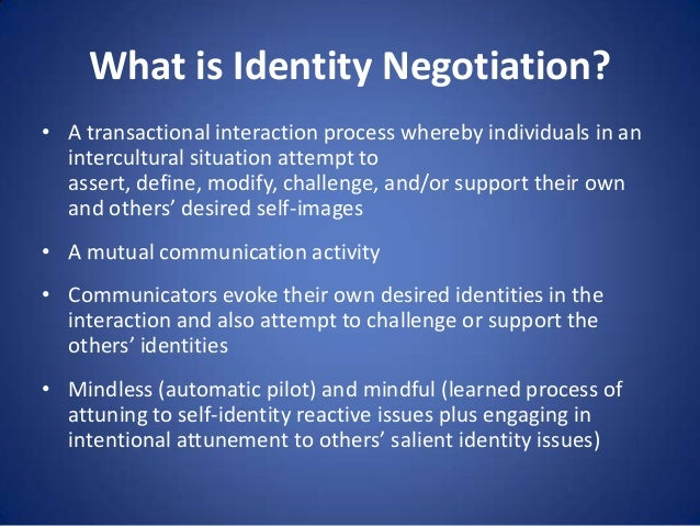 What is Identity Negotiation? • A transactional interaction process whereby individuals in an intercultural situation atte...