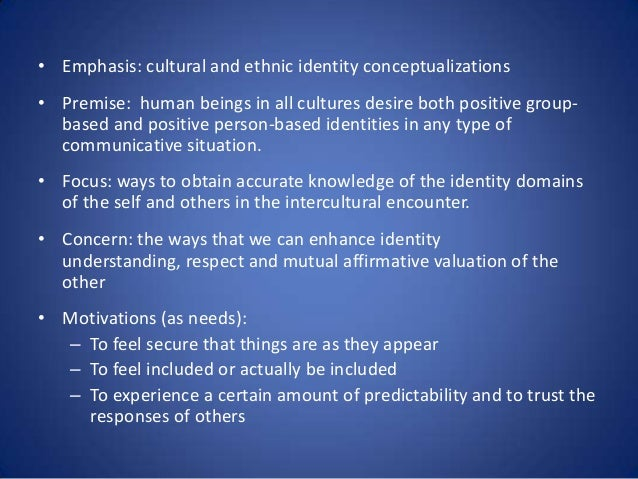 • Emphasis: cultural and ethnic identity conceptualizations • Premise: human beings in all cultures desire both positive g...