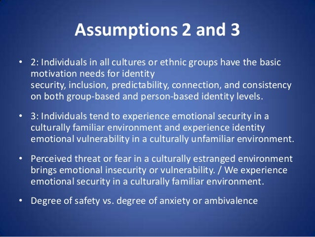 Assumptions 2 and 3 • 2: Individuals in all cultures or ethnic groups have the basic motivation needs for identity securit...