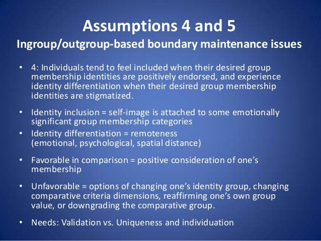 Assumptions 4 and 5 Ingroup/outgroup-based boundary maintenance issues • 4: Individuals tend to feel included when their d...