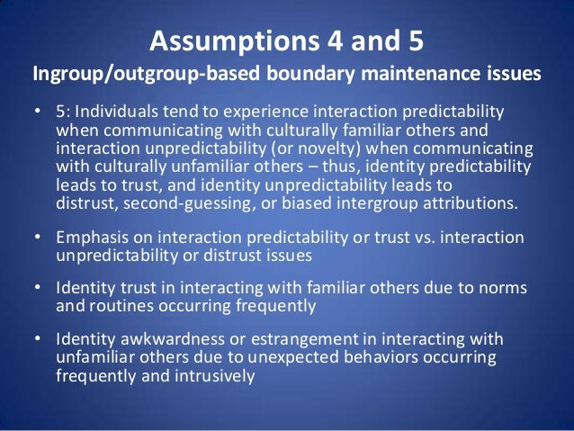 Assumptions 4 and 5 Ingroup/outgroup-based boundary maintenance issues • 5: Individuals tend to experience interaction pre...