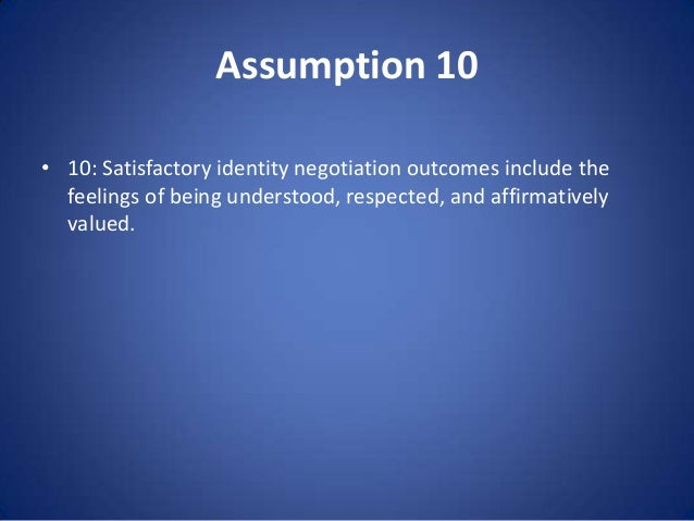 Assumption 10 • 10: Satisfactory identity negotiation outcomes include the feelings of being understood, respected, and af...