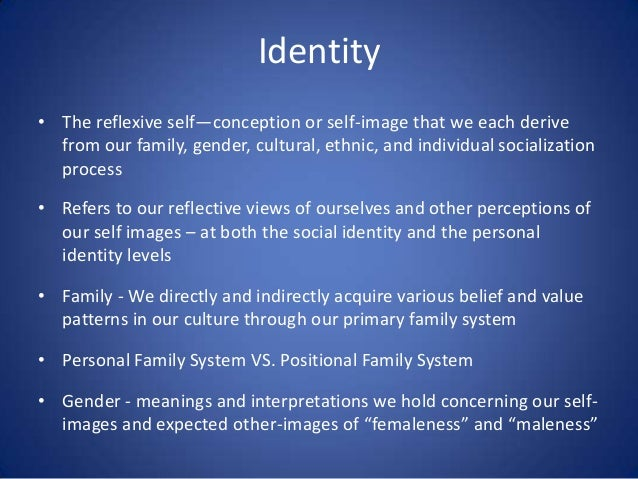 Identity • The reflexive self—conception or self-image that we each derive from our family, gender, cultural, ethnic, and ...