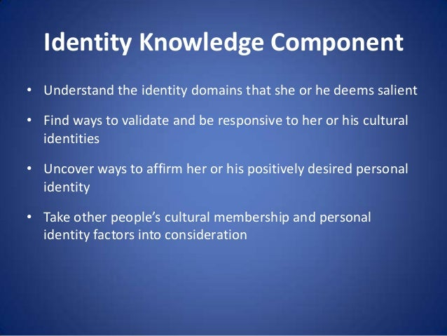 Identity Knowledge Component • Understand the identity domains that she or he deems salient  • Find ways to validate and b...