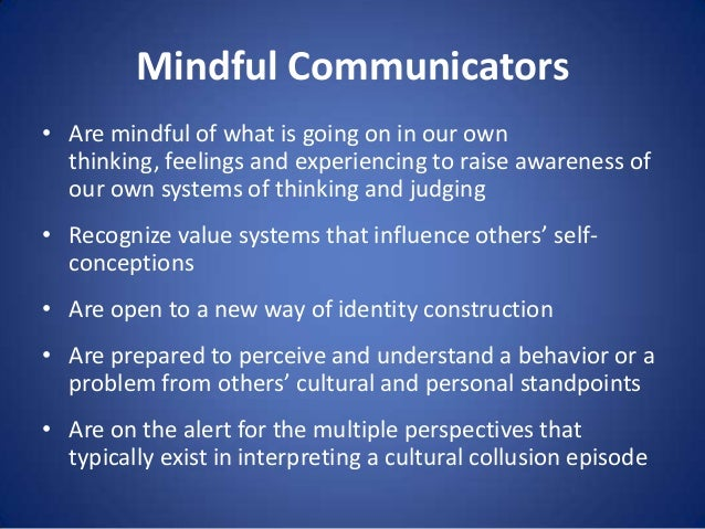 Mindful Communicators • Are mindful of what is going on in our own thinking, feelings and experiencing to raise awareness ...