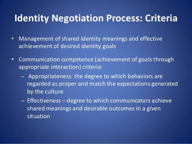 Identity Negotiation Process: Criteria • Management of shared identity meanings and effective achievement of desired ident...