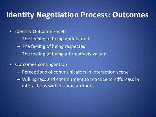 Identity Negotiation Process: Outcomes • Identity Outcome Facets – The feeling of being understood – The feeling of being ...