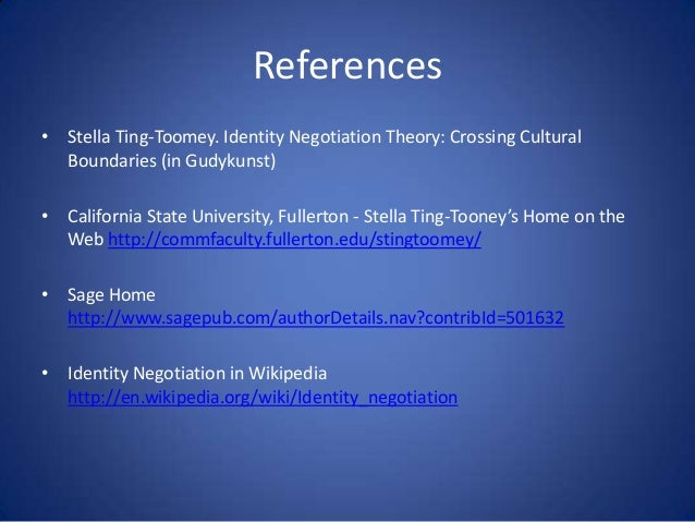 References • Stella Ting-Toomey. Identity Negotiation Theory: Crossing Cultural Boundaries (in Gudykunst) • California Sta...