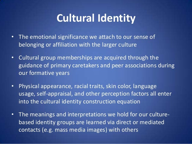 Cultural Identity • The emotional significance we attach to our sense of belonging or affiliation with the larger culture ...