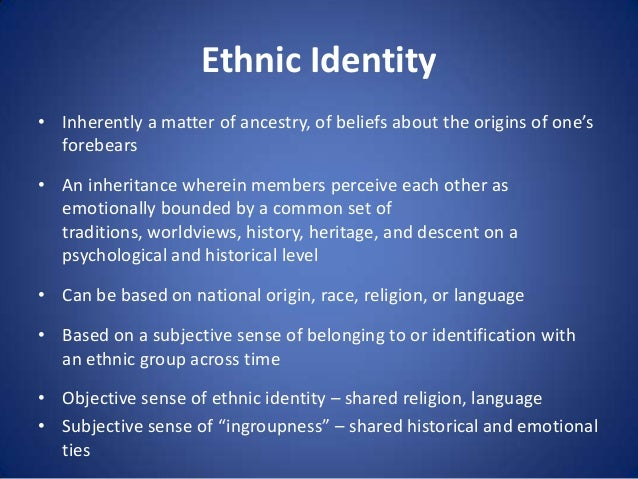 Ethnic Identity • Inherently a matter of ancestry, of beliefs about the origins of one's forebears • An inheritance wherei...