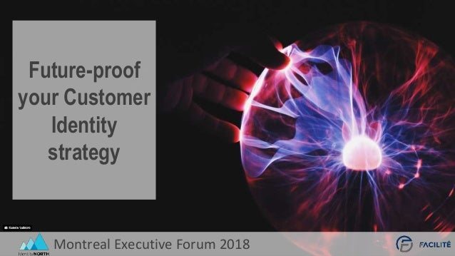 Montreal Executive Forum 2018 Future-proof your Customer Identity strategy