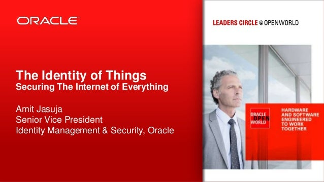 The Identity of Things Securing The Internet of Everything Amit Jasuja Senior Vice President Identity Management & Securit...