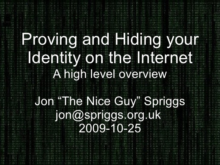 """Proving and Hiding your Identity on the Internet A high level overview Jon """"The Nice Guy"""" Spriggs jon@spriggs.org.uk  2009..."""