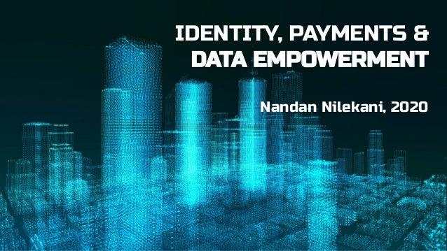 IDENTITY, PAYMENTS & DATA EMPOWERMENT Nandan Nilekani, 2020