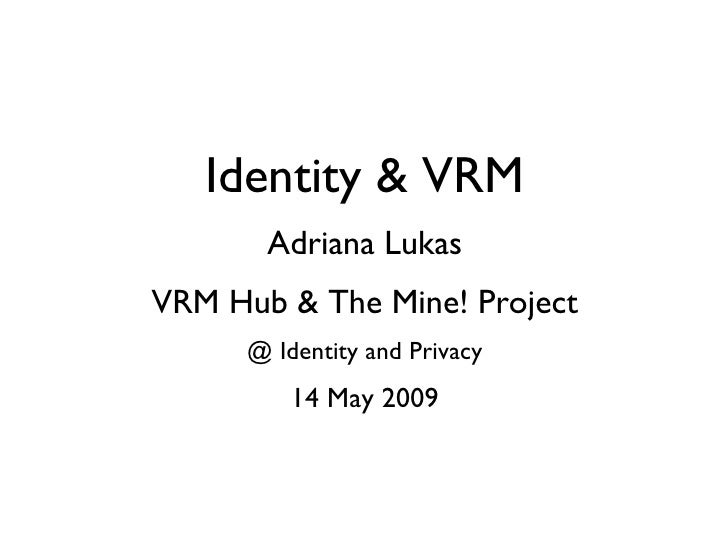 Identity & VRM Adriana Lukas VRM Hub & The Mine! Project @ Identity and Privacy 14 May 2009