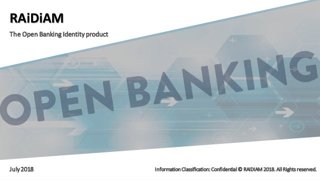 © RAIDIAM 2018.All Rights Reserved. RAiDiAM The Open Banking Identity product July2018 Information Classification: Confide...