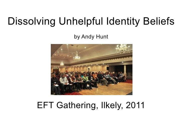 Dissolving Unhelpful Identity Beliefs by Andy Hunt EFT Gathering, Ilkely, 2011