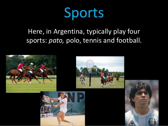 Sports Here, in Argentina, typically play four sports: pato, polo, tennis and football.