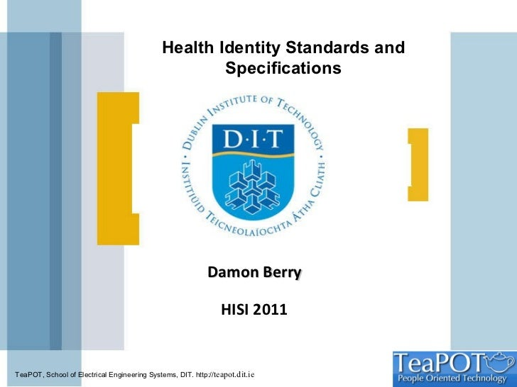 Damon Berry HISI 2011 Health Identity Standards and Specifications TeaPOT , School of Electrical Engineering Systems, DIT....