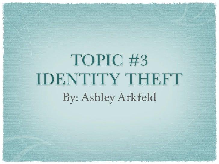 TOPIC #3IDENTITY THEFT  By: Ashley Arkfeld