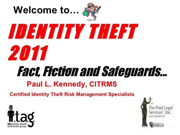 IDENTITY THEFT  2011 Fact, Fiction and Safeguards... Welcome to… Presented by Paul L. Kennedy,  CITRMS Certified Identity ...