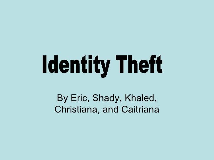 By Eric, Shady, Khaled, Christiana, and Caitriana Identity Theft