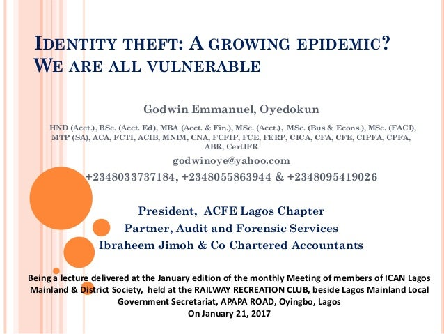 IDENTITY THEFT: A GROWING EPIDEMIC? WE ARE ALL VULNERABLE Godwin Emmanuel, Oyedokun HND (Acct.), BSc. (Acct. Ed), MBA (Acc...