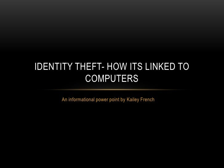 IDENTITY THEFT- HOW ITS LINKED TO           COMPUTERS     An informational power point by Kailey French