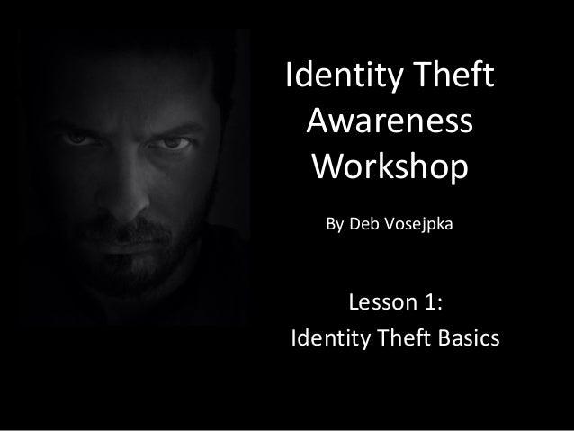 Identity Theft Awareness Workshop By Deb Vosejpka Lesson 1: Identity Theft Basics