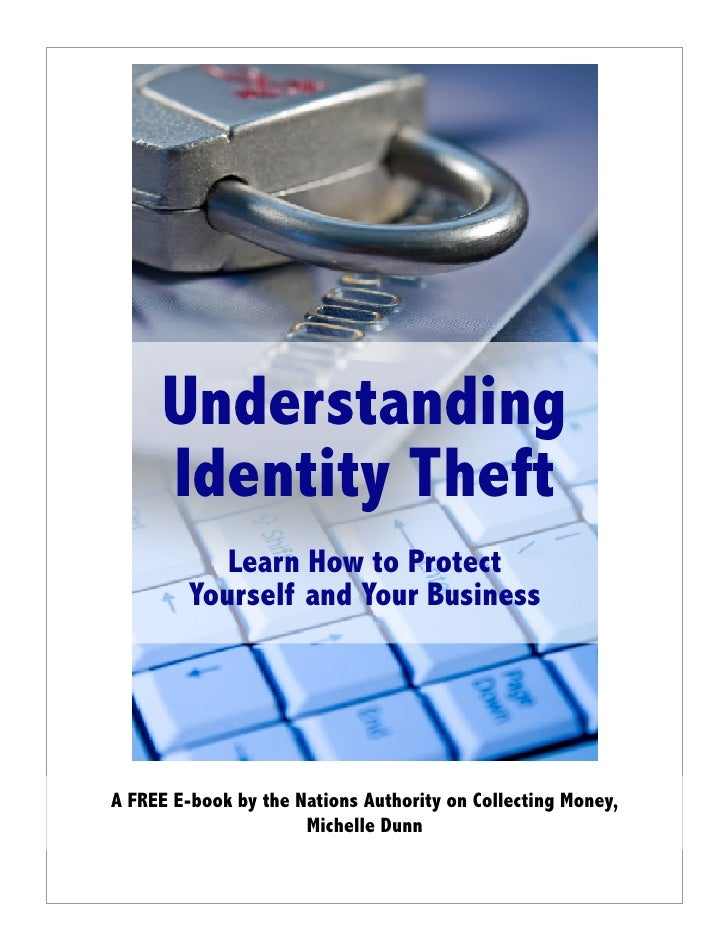 Understanding      Identity Theft             Learn How to Protect          Yourself and Your Business     A FREE E-book b...