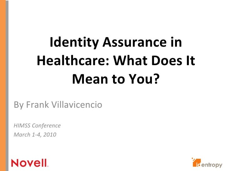 Identity Assurance in Healthcare: What Does It Mean to You?<br />By Frank Villavicencio<br />HIMSS Conference<br />March 1...
