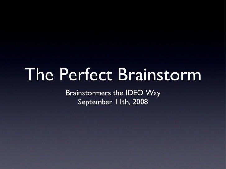 The Perfect Brainstorm <ul><li>Brainstormers the IDEO Way </li></ul><ul><li>September 11th, 2008 </li></ul>