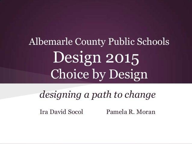 Albemarle County Public Schools      Design 2015     Choice by Design  designing a path to change  Ira David Socol   Pamel...