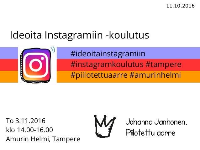 11.10.2016 Ideoita Instagramiin -koulutus Johanna Janhonen, Piilotettu aarre To 3.11.2016 klo 14.00-16.00 Amurin Helmi, Ta...