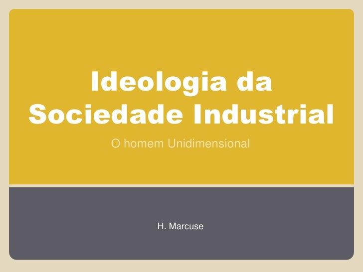 Ideologia daSociedade Industrial     O homem Unidimensional            H. Marcuse