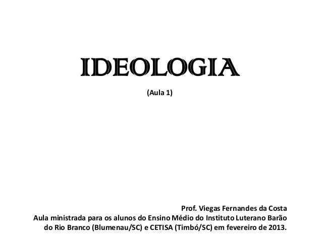 IDEOLOGIA (Aula 1) Prof. Viegas Fernandes da Costa Aula ministrada para os alunos do Ensino Médio do Instituto Luterano Ba...