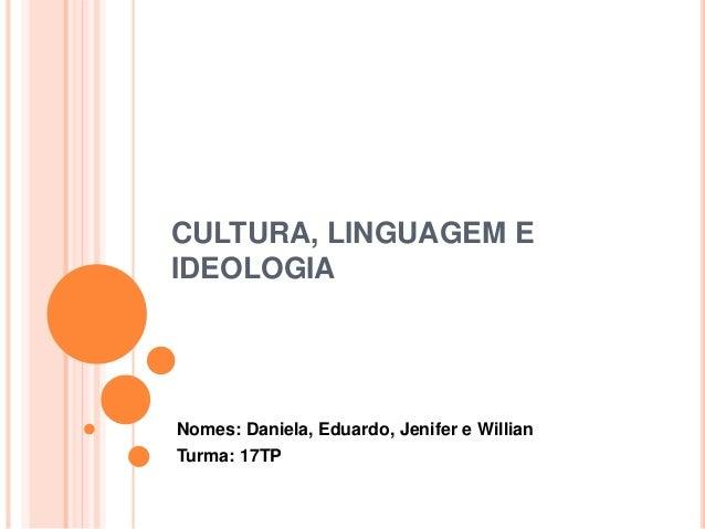 CULTURA, LINGUAGEM E  IDEOLOGIA  Nomes: Daniela, Eduardo, Jenifer e Willian  Turma: 17TP