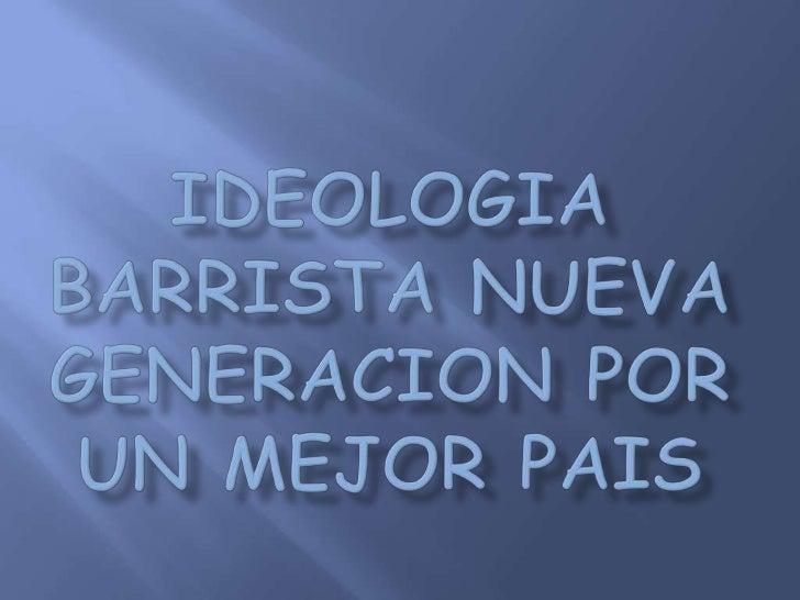 IDEOLOGIA BARRISTA NUEVA GENERACION POR UN MEJOR PAIS<br />