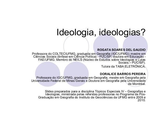 Ideologia, ideologias? ROGATA SOARES DEL GAUDIO Professora do COLTEC/UFMG, graduada em Geografia (IGC/UFMG); mestre em Ciê...
