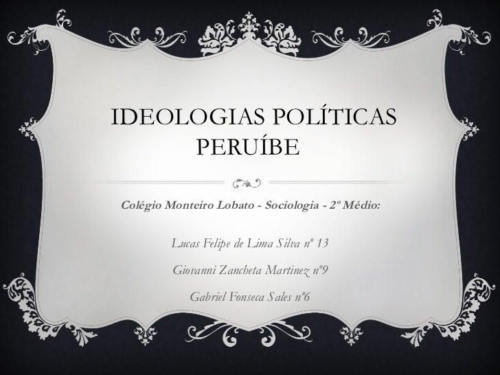 IDEOLOGIAS POLÍTICAS     PERUÍBEColégio Monteiro Lobato - Sociologia - 2º Médio:         Lucas Felipe de Lima Silva nº 13 ...