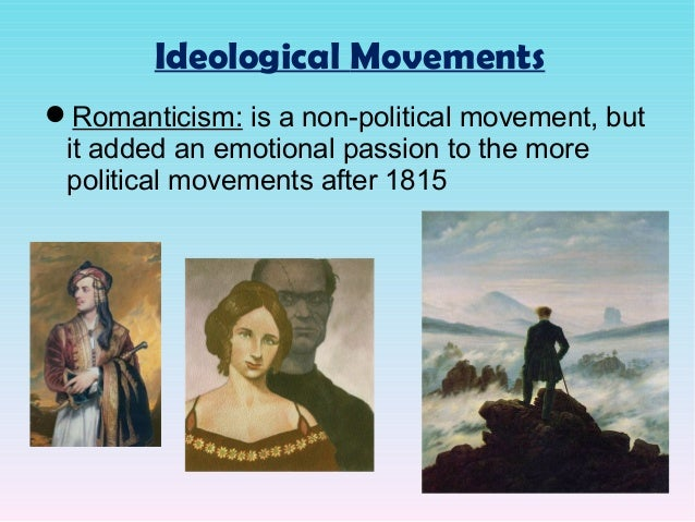 Ideological Movements Romanticism: is a non-political movement, but it added an emotional passion to the more political m...