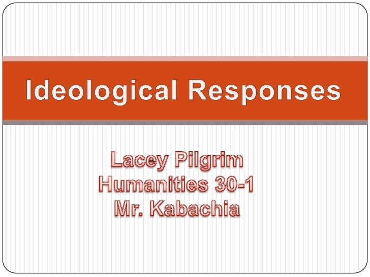 Ideological Responses<br />Lacey Pilgrim<br />Humanities 30-1<br />Mr. Kabachia<br />