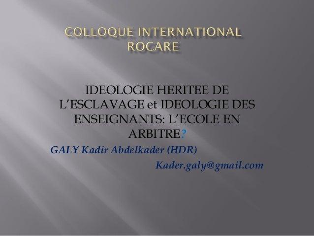 IDEOLOGIE HERITEE DE L'ESCLAVAGE et IDEOLOGIE DES ENSEIGNANTS: L'ECOLE EN ARBITRE? GALY Kadir Abdelkader (HDR) Kader.galy@...