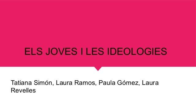 ELS JOVES I LES IDEOLOGIES Tatiana Simón, Laura Ramos, Paula Gómez, Laura Revelles